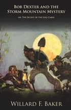 Bob Dexter and the Storm Mountain Mystery or, The Secret of the Log Cabin ebook by Willard F. Baker