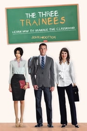 The Three Trainees - Learn How to Manage the Classroom ebook by John Wootton