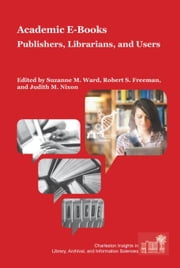 Academic E-Books: Publishers, Librarians, and Users ebook by Ward, Suzanne M.