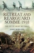 Retreat and Rearguard- Somme 1918 - The Fifth Army Retreat ebook by Jerry Murland