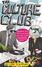 Culture Club - Modern Art, Rock and Roll, and other things your parents w arned you about ebook by Craig Schuftan