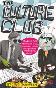 Culture Club: Modern Art, Rock and Roll, and other things your parents w arned you about ebook by Schuftan Craig