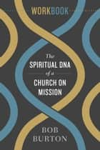 The Spiritual DNA of a Church on Mission - Workbook ebook by Bob Burton