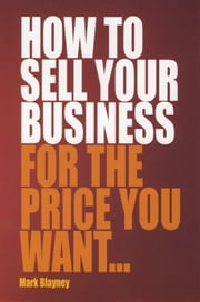 How To Sell Your Business For the Price You Want ebook by Mark Blayney