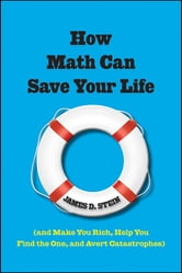 How Math Can Save Your Life - (And Make You Rich, Help You Find The One, and Avert Catastrophes) ebook by James D. Stein