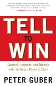 Tell to Win - Connect, Persuade, and Triumph with the Hidden Power of Story ebook by Peter Guber