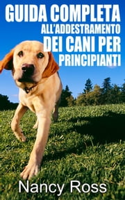 Guida completa all'addestramento dei cani per principianti ebook by Nancy Ross