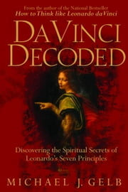 Da Vinci Decoded - Discovering the Spiritual Secrets of Leonardo's Seven Principles ebook by Michael J. Gelb