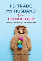 I'd Trade My Husband for a Housekeeper - Loving Your Marriage after the Baby Carriage ebook by Trisha Ashworth,Amy Nobile