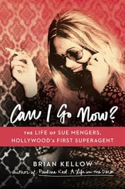Can I Go Now? - The Life of Sue Mengers, Hollywood's First Superagent ebook by Brian Kellow