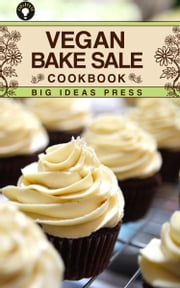 Vegan Bake Sale Cookbook ebook by Big Ideas Press