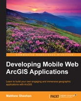 Developing Mobile Web ArcGIS Applications ebook by Matthew Sheehan