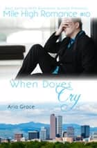 When Doves Cry - Mile High Romance, #10 ebook by Aria Grace