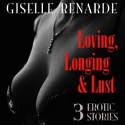 Loving, Longing and Lust - 3 Erotic Stories audiobook by Giselle Renarde