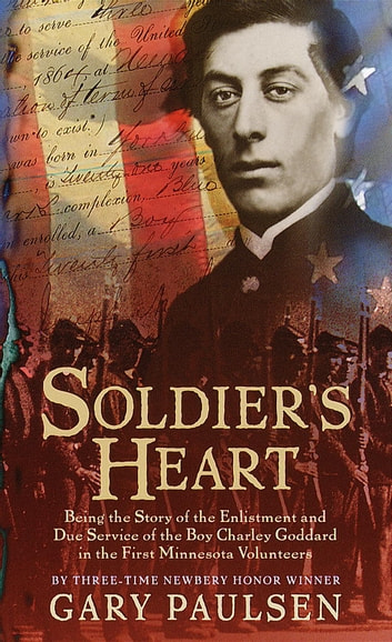 Soldier's Heart - Being the Story of the Enlistment and Due Service of the Boy Charley Goddard in the First Minnesota Volunteers ebook by Gary Paulsen