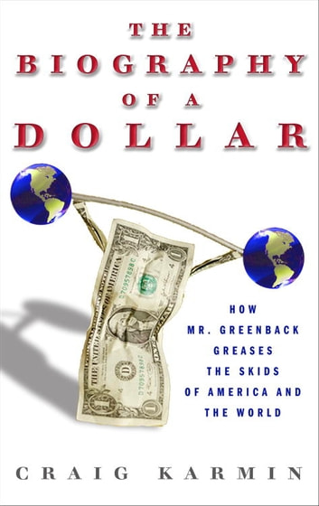 Biography of the Dollar - How the Mighty Buck Conquered the World and Why It's Under Siege ebook by Craig Karmin