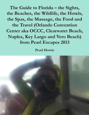 The Guide to Florida – the Sights, the Beaches, the Wildlife, the Hotels, the Spas, the Massage, the Food and the Travel (Orlando Convention Center aka OCCC, Clearwater Beach, Naples, Key Largo and Vero Beach) from Pearl Escapes 2013 ebook by Pearl Howie