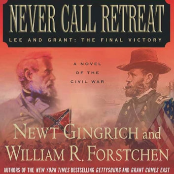 Never Call Retreat - Lee and Grant: The Final Victory: A Novel of the Civil War audiobook by Newt Gingrich,William R. Forstchen,Albert S. Hanser
