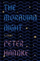 The Moravian Night - A Story eBook by Peter Handke, Krishna Winston