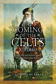 The Coming of the Celts, AD 1862 - Celtic Nationalism in Ireland and Wales ebook by Caoimhín De Barra