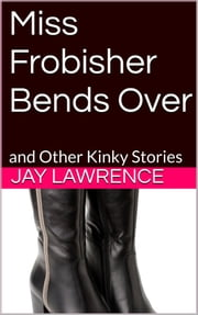 Miss Frobisher Bends Over & Other Stories ebook by Jay Lawrence,Harry Neptune