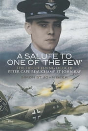 A Salute to One Of the Few - The Life of Flying Officer Peter Cape Beauchamp St John RAF ebook by Simon St John Beer