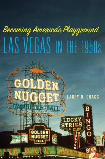 Becoming America's Playground - Las Vegas in the 1950s ebook by Larry D. Gragg