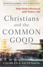 Christians and the Common Good ebook by Charles Gutenson,Jim Wallis