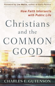 Christians and the Common Good - How Faith Intersects with Public Life ebook by Charles Gutenson,Jim Wallis