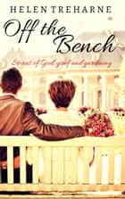 Off the Bench : Stories of God, Grief and Gardening ebook by Helen Treharne