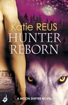 Hunter Reborn: Moon Shifter Book 5 ebook by Katie Reus