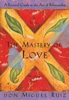 The Mastery of Love: A Practical Guide to the Art of Relationship ebook by don Miguel Ruiz, Janet Mills