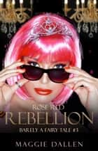 Rose Red Rebellion - Barely a Fairy Tale, #3 ebook by Maggie Dallen