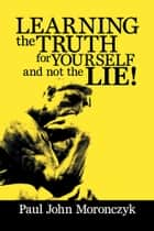 LEARNING THE TRUTH FOR YOURSELF AND NOT THE LIE! ebook by Paul John Moronczyk
