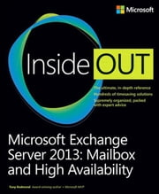 Microsoft Exchange Server 2013 Inside Out Mailbox and High Availability: Mailbox and High Availability ebook by Redmond, Tony