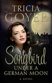 Songbird Under a German Moon ebook by Tricia Goyer