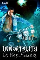 Immortality Is The Suck ebook by A.M. Riley