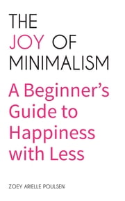 The Joy of Minimalism - A Beginner's Guide to Happiness with Less ebook by Zoey Arielle Poulsen