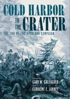Cold Harbor to the Crater - The End of the Overland Campaign ebook by Gary W. Gallagher, Caroline E. Janney