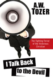 I Talk Back to the Devil - The Fighting Fervor of the Victorious Christian ebook by A. W. Tozer