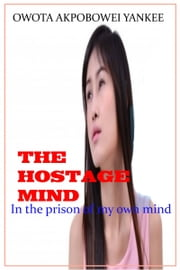 "The Hostage Mind ""In the prison of my own Mind"" ebook by Owota Akpobowei Yankee"