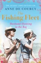 The Fishing Fleet - Husband-Hunting in the Raj ebook by Anne de Courcy
