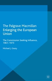 Enlarging the European Union - The Commission Seeking Influence, 1961-1973 ebook by M. Geary