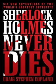 Sherlock Holmes Never Dies - Six New Adventures of the World's Greatest Detective ebook by Craig Stephen Copland
