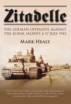 Zitadelle - The German Offensive Against the Kursk Salient 4-17 July 1943 ebook by Mark Healy