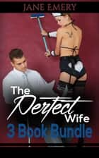 The Perfect Wife: 3 Book Bundle ebook by Jane Emery