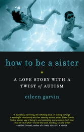 How to Be a Sister: A Love Story with a Twist of Autism - A Love Story with a Twist of Autism ebook by Eileen Garvin