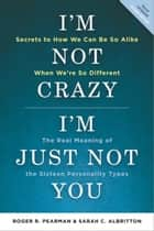 I'm Not Crazy, I'm Just Not You - The Real Meaning of the 16 Personality Types ebook by Roger R. Pearman, Sarah C. Albritton