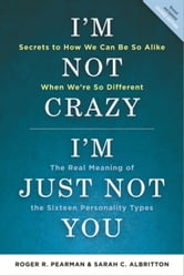 I'm Not Crazy, I'm Just Not You - The Real Meaning of the 16 Personality Types ebook by Roger R. Pearman,Sarah C. Albritton
