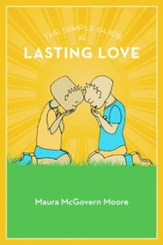 The Simple Guide to Lasting Love ebook by Maura Moore